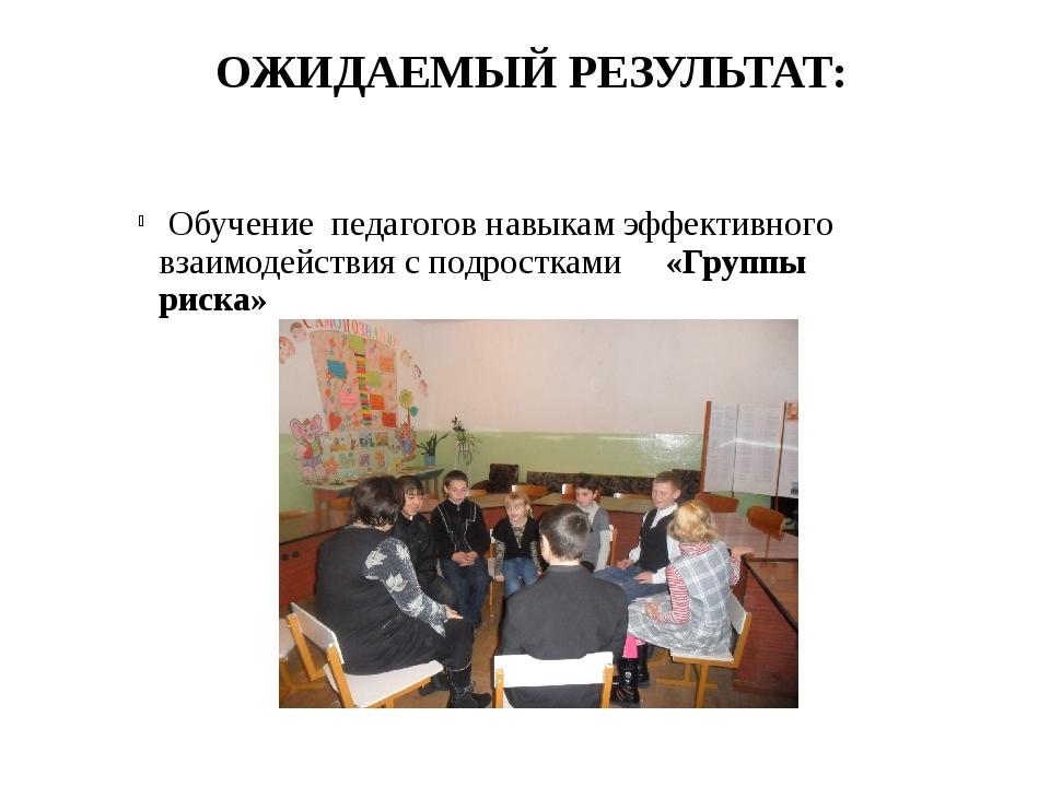 ОЖИДАЕМЫЙ РЕЗУЛЬТАТ:     Обучение  педагогов навыкам эффективного вза...