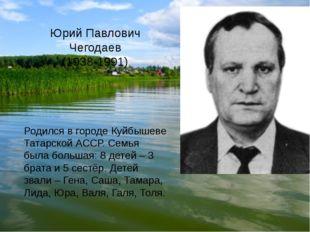 Юрий Павлович Чегодаев (1938-1991) Родился в городе Куйбышеве Татарской АССР