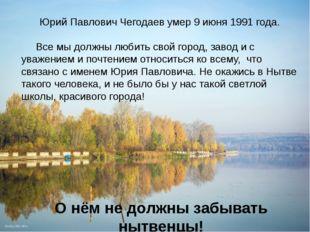 Юрий Павлович Чегодаев умер 9 июня 1991 года. Все мы должны любить свой горо