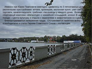 Именно при Юрии Павловиче ежегодно сдавались по 3 пятиэтажных дома с различн