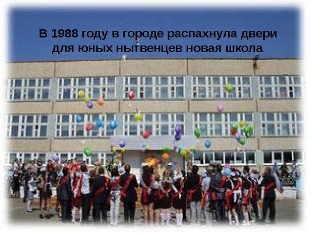 В 1988 году в городе распахнула двери для юных нытвенцев новая школа.