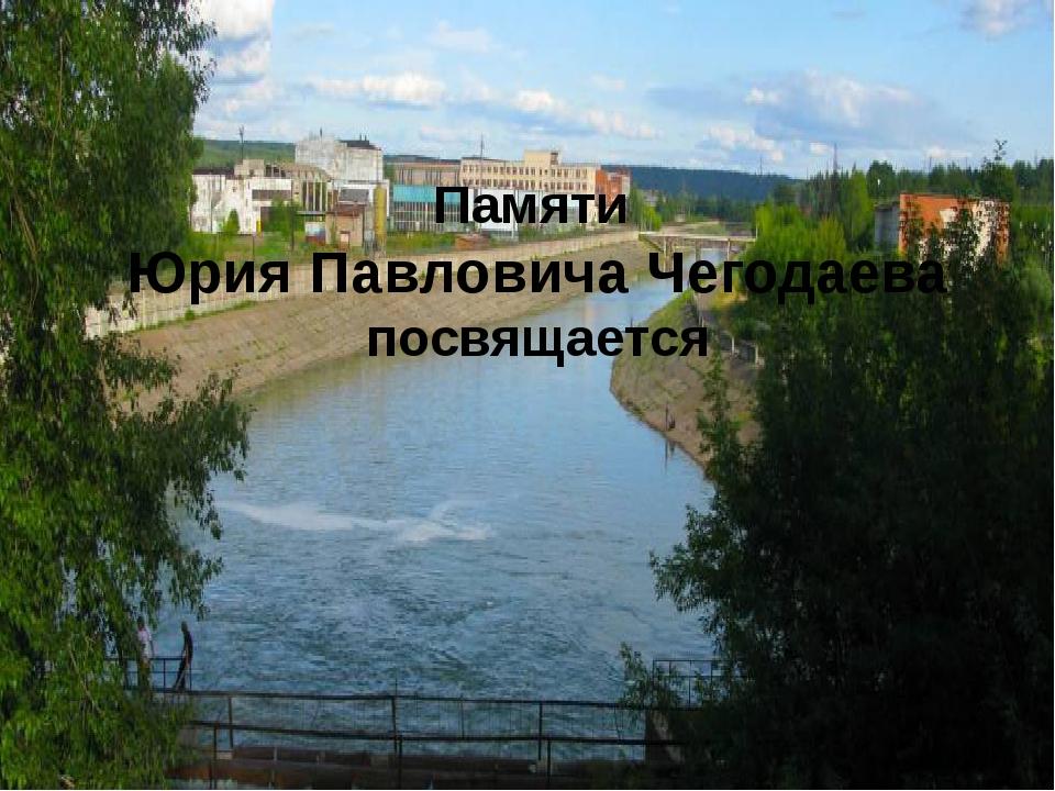 Памяти Юрия Павловича Чегодаева посвящается