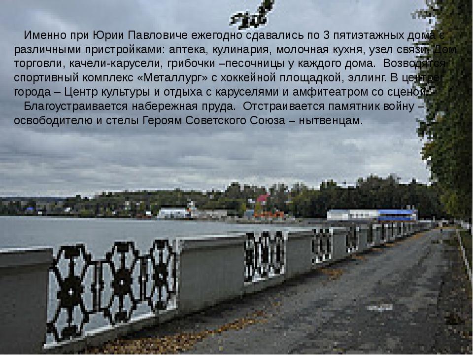 Именно при Юрии Павловиче ежегодно сдавались по 3 пятиэтажных дома с различн...