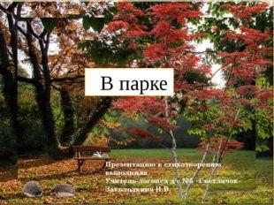 В парке Презентацию к стихотворению выполнила Учитель-логопед д/с №5 «Светля