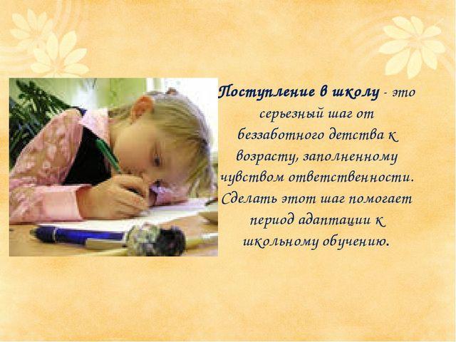 Поступление в школу - это серьезный шаг от беззаботного детства к возрасту,...
