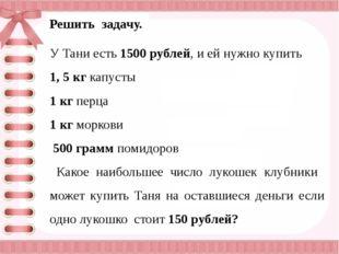 Решить задачу. У Тани есть 1500 рублей, и ей нужно купить 1, 5 кг капусты 1