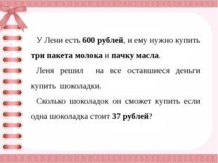 У Лени есть 600 рублей, и ему нужно купить три пакета молока и пачку масла.