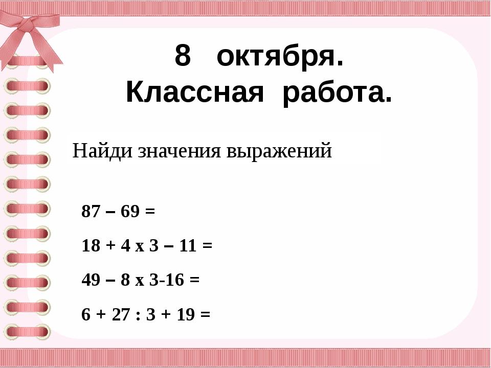 8 октября. Классная работа. Найди значения выражений 87 – 69 = 18 + 4 х 3 – 1...