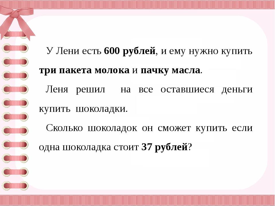 У Лени есть 600 рублей, и ему нужно купить три пакета молока и пачку масла....