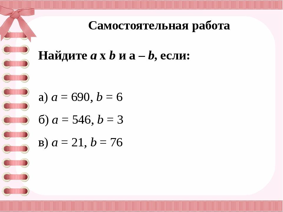 Самостоятельная работа Найдите а х b и а – b, если: а) а = 690, b = 6 б) а =...