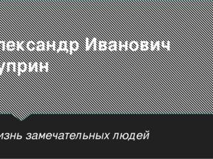Жизнь замечательных людей Александр Иванович Куприн