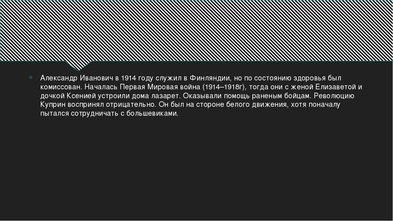 Александр Иванович в 1914 году служил в Финляндии, но по состоянию здоровья...