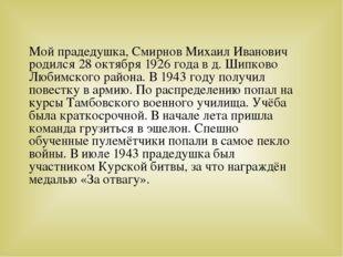 Мой прадедушка, Смирнов Михаил Иванович родился 28 октября 1926 года в д. Шип