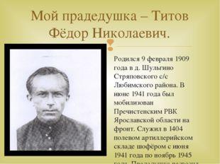 Родился 9 февраля 1909 года в д. Шульгино Стряповского с/с Любимского района.