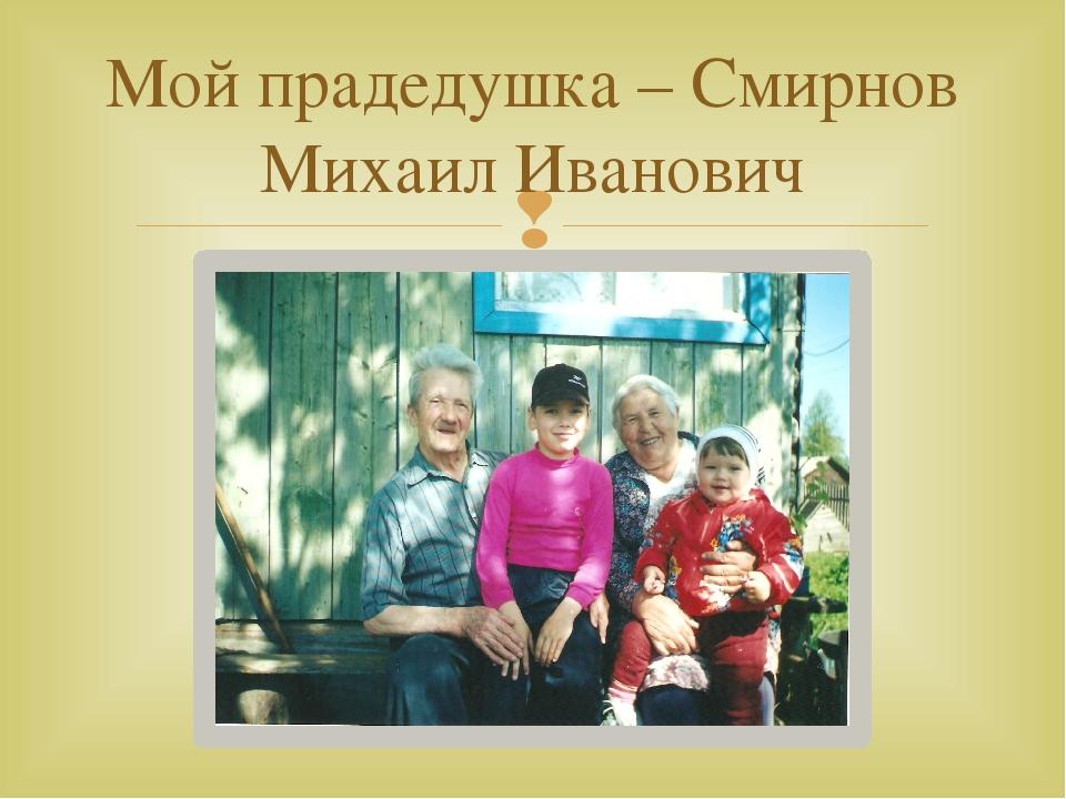 Мой прадедушка – Смирнов Михаил Иванович 