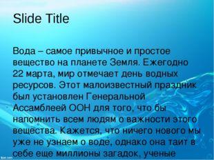Slide Title Вода – самое привычное и простое вещество на планете Земля. Ежего