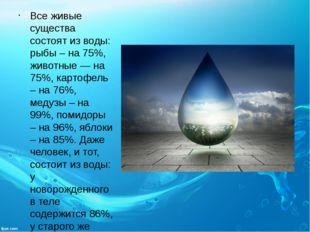 Все живые существа состоят из воды: рыбы – на 75%, животные — на 75%, картофе
