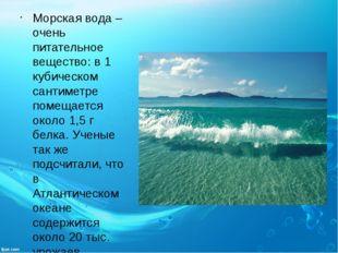 Морская вода – очень питательное вещество: в 1 кубическом сантиметре помещает