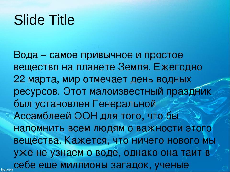 Slide Title Вода – самое привычное и простое вещество на планете Земля. Ежего...