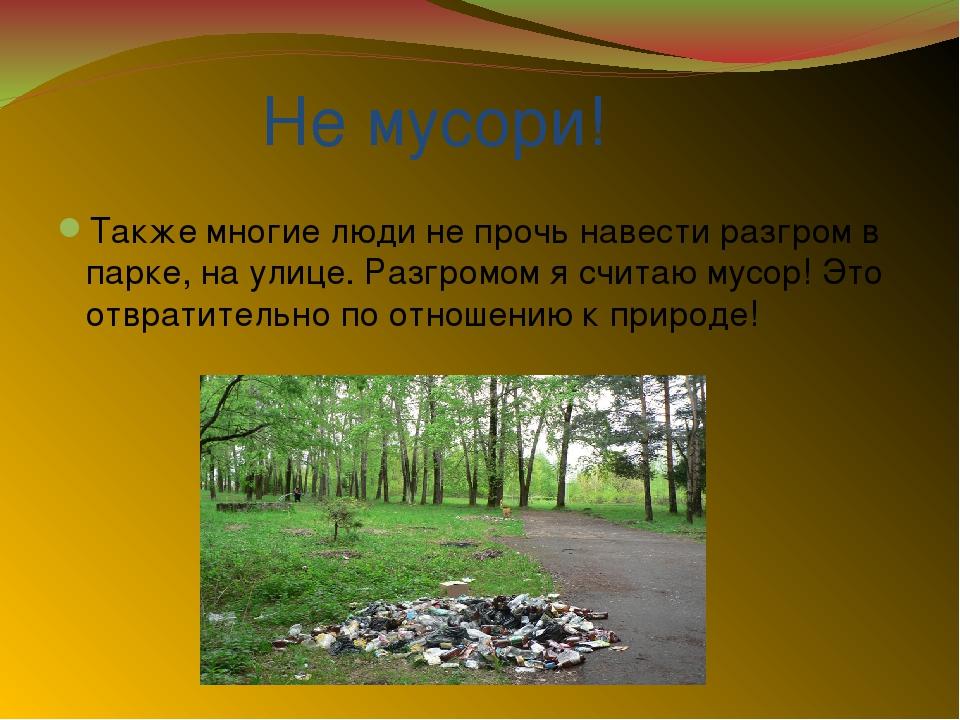 Не мусори! Также многие люди не прочь навести разгром в парке, на улице. Раз...