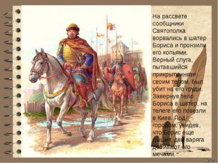 На рассвете сообщники Святополка ворвались в шатер Бориса и пронзили его копь