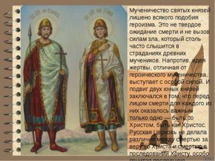 Мученичество святых князей лишено всякого подобия героизма. Это не твердое ож