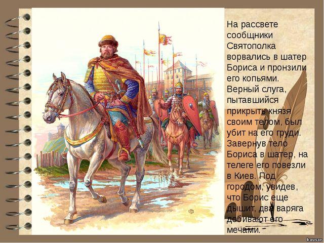 На рассвете сообщники Святополка ворвались в шатер Бориса и пронзили его копь...