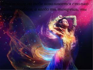 В этом мире на тебя наваливается столько разных проблем, а когда ты танцуешь
