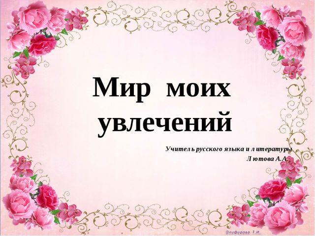 Учитель русского языка и литературы Лютова А.А. Мир моих увлечений