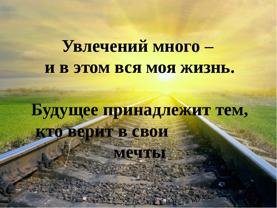 Увлечений много – и в этом вся моя жизнь. Будущее принадлежит тем, кто верит...