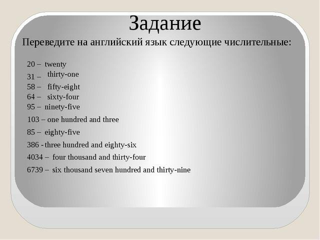 Задание Переведите на английский язык следующие числительные: twenty fifty-ei...