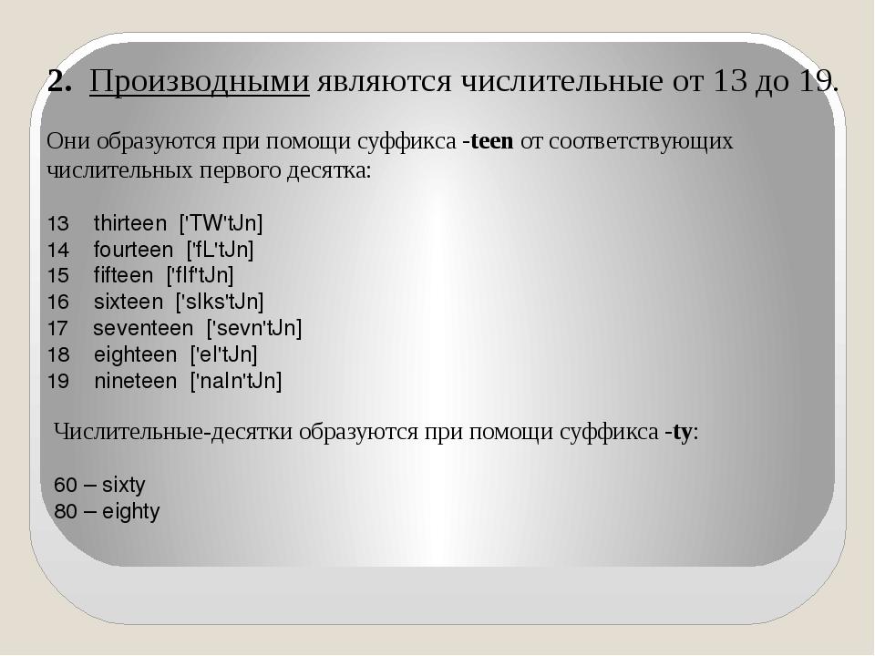 2.Производнымиявляются числительные от 13 до 19. Они образуются при помощи...