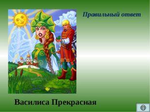 Правильный ответ Василиса Прекрасная