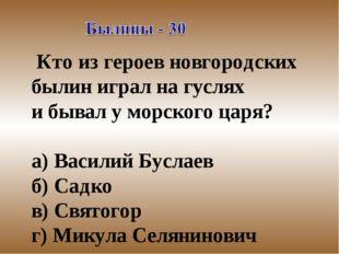Кто из героев новгородских былин играл на гуслях и бывал у морского царя? а)