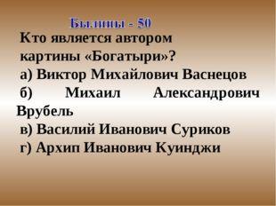 Кто является автором картины «Богатыри»? а) Виктор Михайлович Васнецов б) Мих
