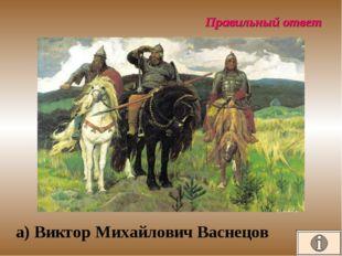 Правильный ответ а) Виктор Михайлович Васнецов
