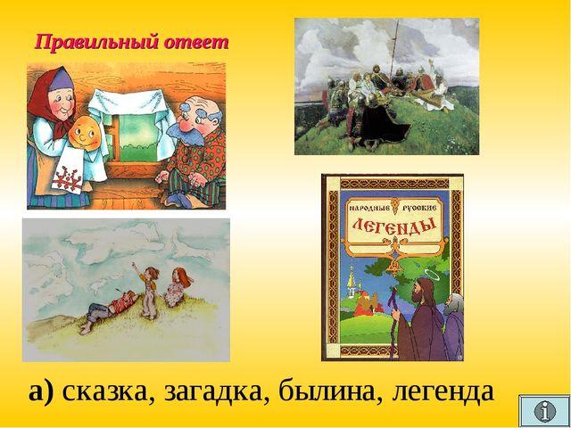 Правильный ответ а) сказка, загадка, былина, легенда