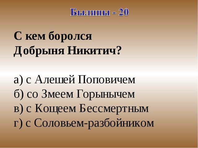 С кем боролся Добрыня Никитич? а) с Алешей Поповичем б) со Змеем Горынычем в)...