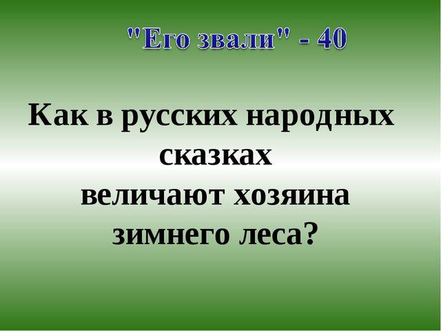 Как в русских народных сказках величают хозяина зимнего леса?
