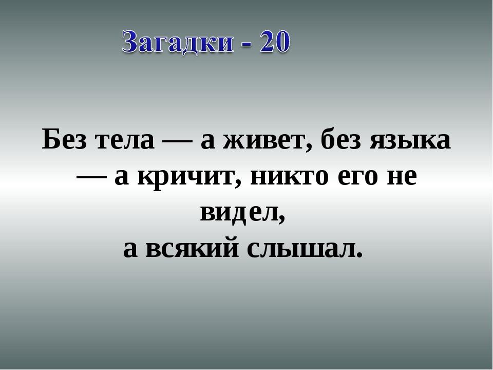Без тела — а живет, без языка — а кричит, никто его не видел, а всякий слыша...