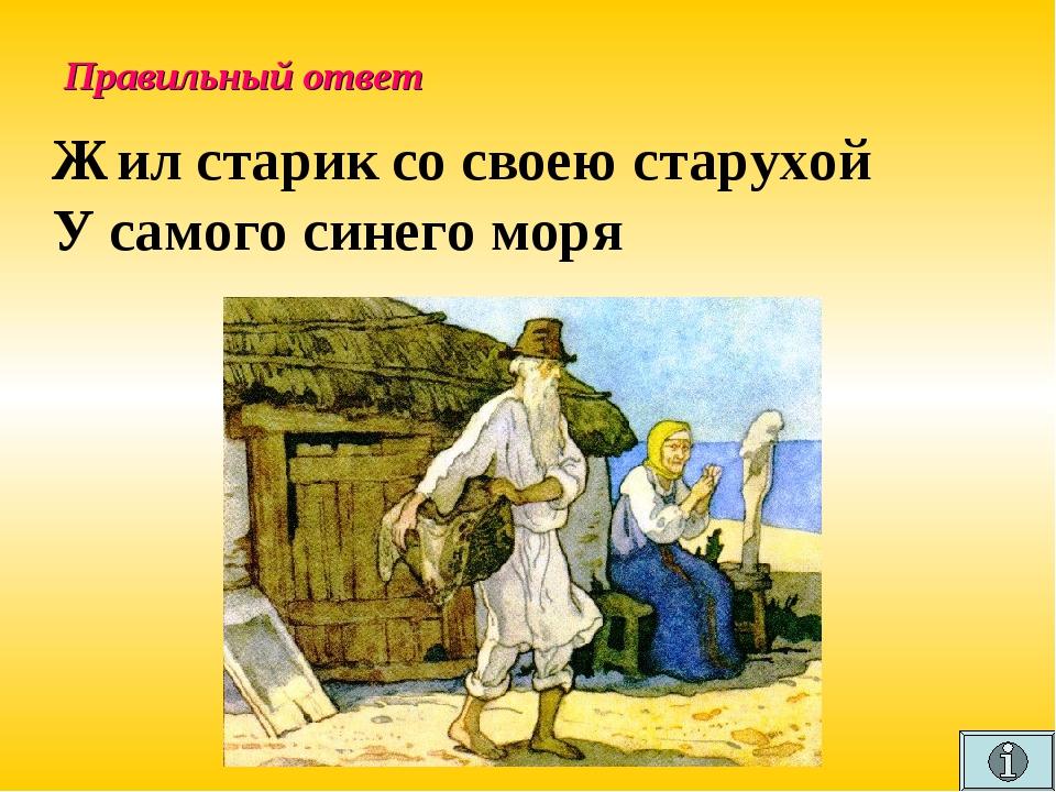 Правильный ответ Жил старик со своею старухой У самого синего моря