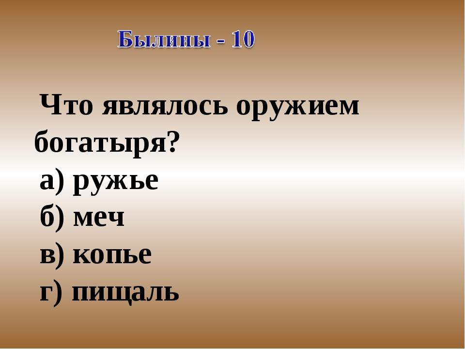 Что являлось оружием богатыря? а) ружье б) меч в) копье г) пищаль