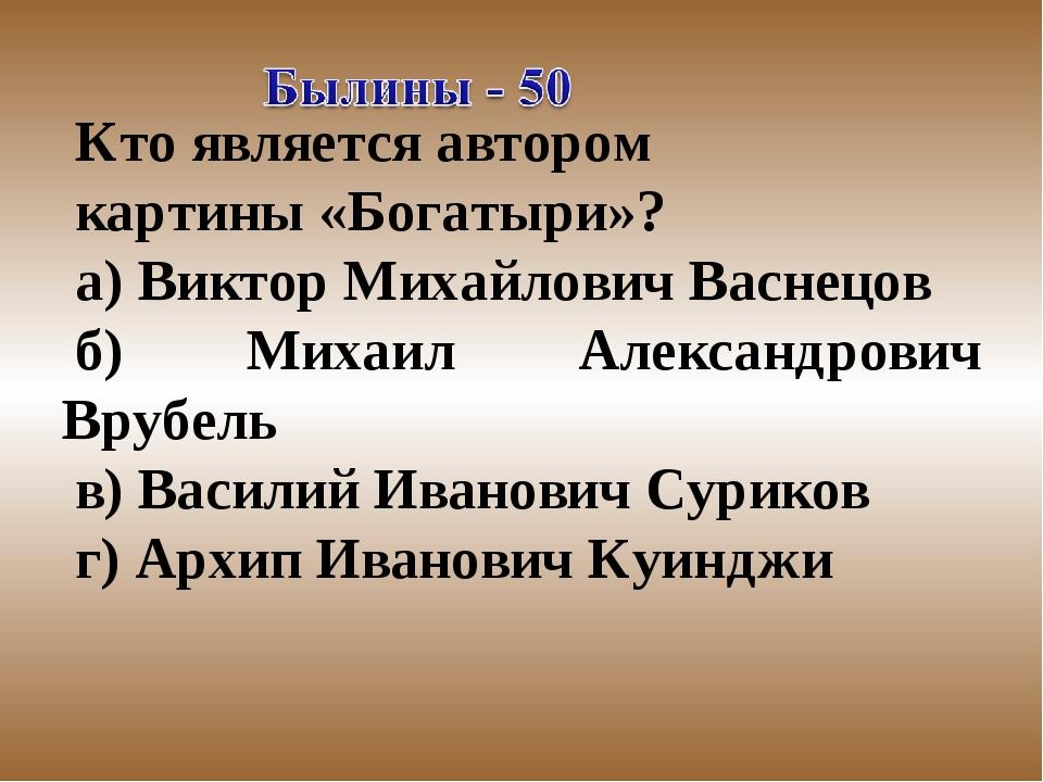 Кто является автором картины «Богатыри»? а) Виктор Михайлович Васнецов б) Мих...