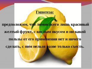 Гипотеза: предположим, что лимон всего лишь красивый желтый фрукт, с кислым