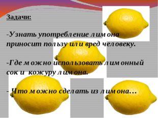 Задачи: -Узнать употребление лимона приносит пользу или вред человеку. -Где м