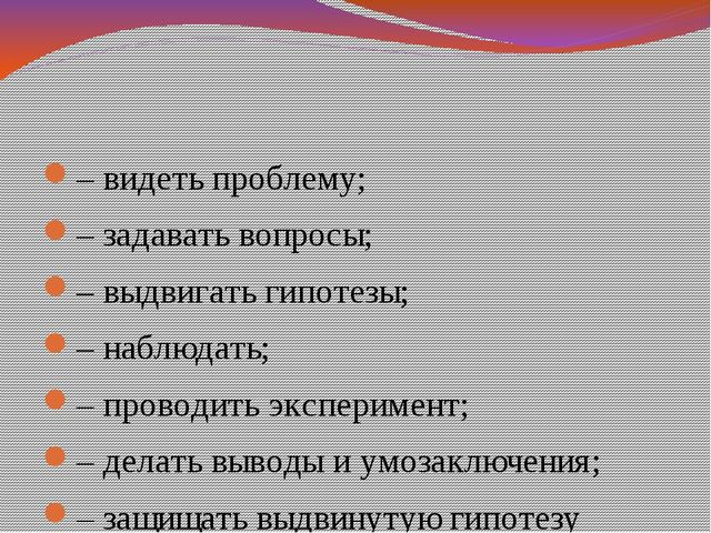 – видеть проблему; – задавать вопросы; – выдвигать гипотезы; – наблюдать; –...
