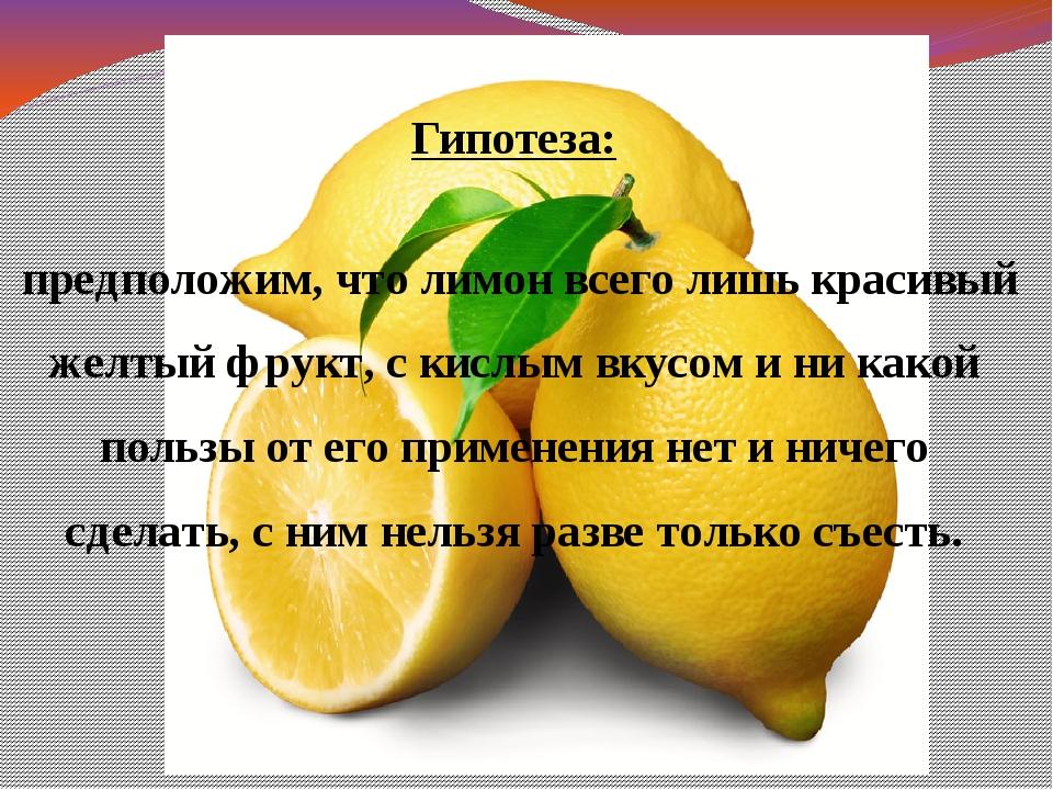 Гипотеза: предположим, что лимон всего лишь красивый желтый фрукт, с кислым...