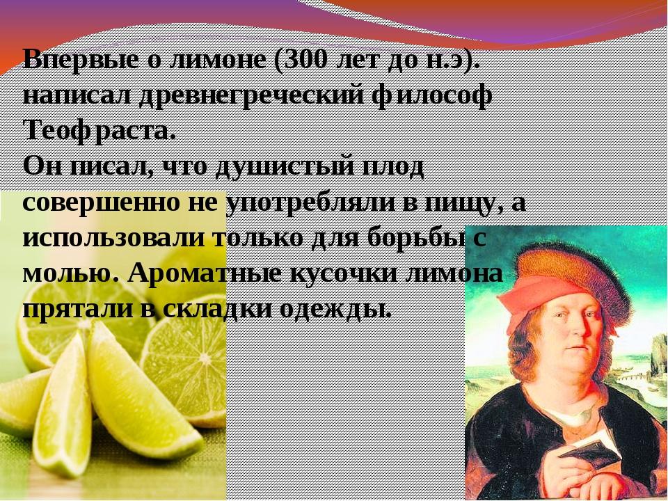 Впервые о лимоне (300 лет до н.э). написал древнегреческий философ Теофраста...