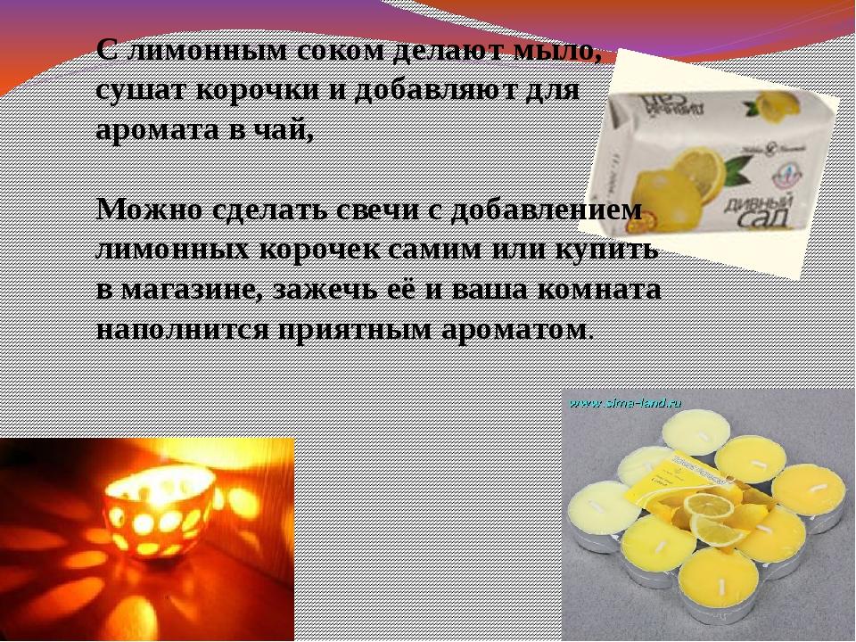 С лимонным соком делают мыло, сушат корочки и добавляют для аромата в чай, Мо...