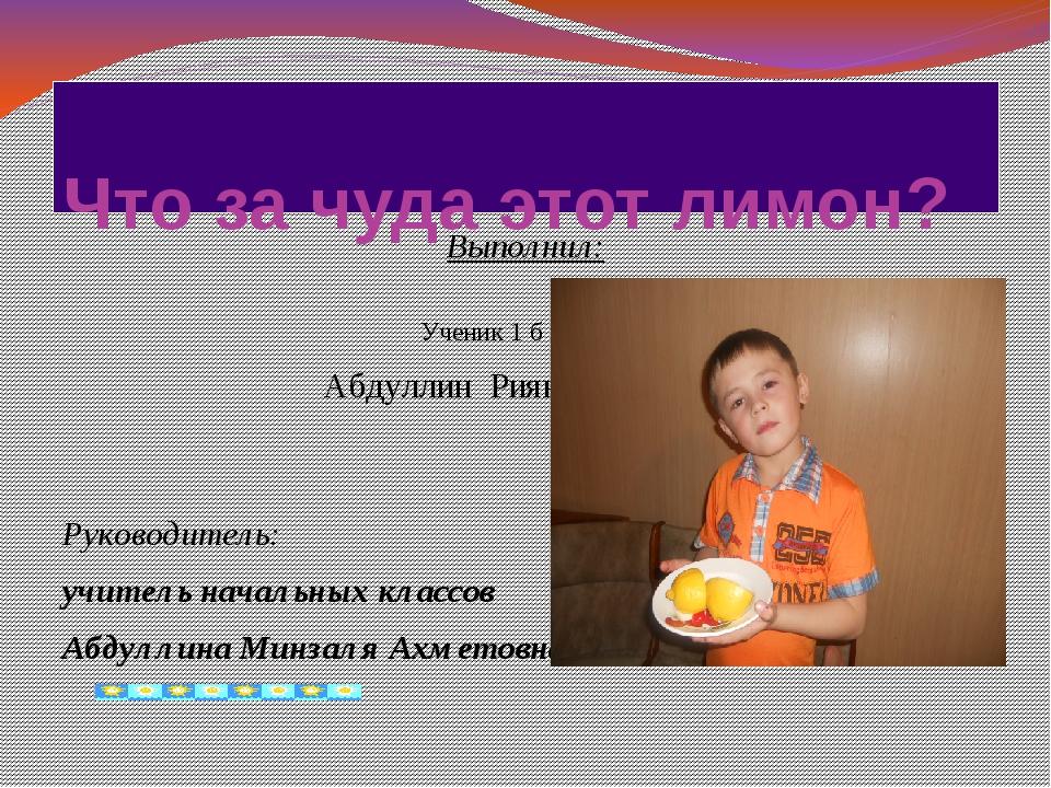 Что за чуда этот лимон? Выполнил: Ученик 1 б класса Абдуллин Риян Загитович...